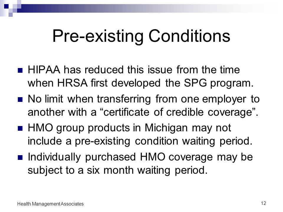 12 Health Management Associates Pre-existing Conditions HIPAA has reduced this issue from the time when HRSA first developed the SPG program.