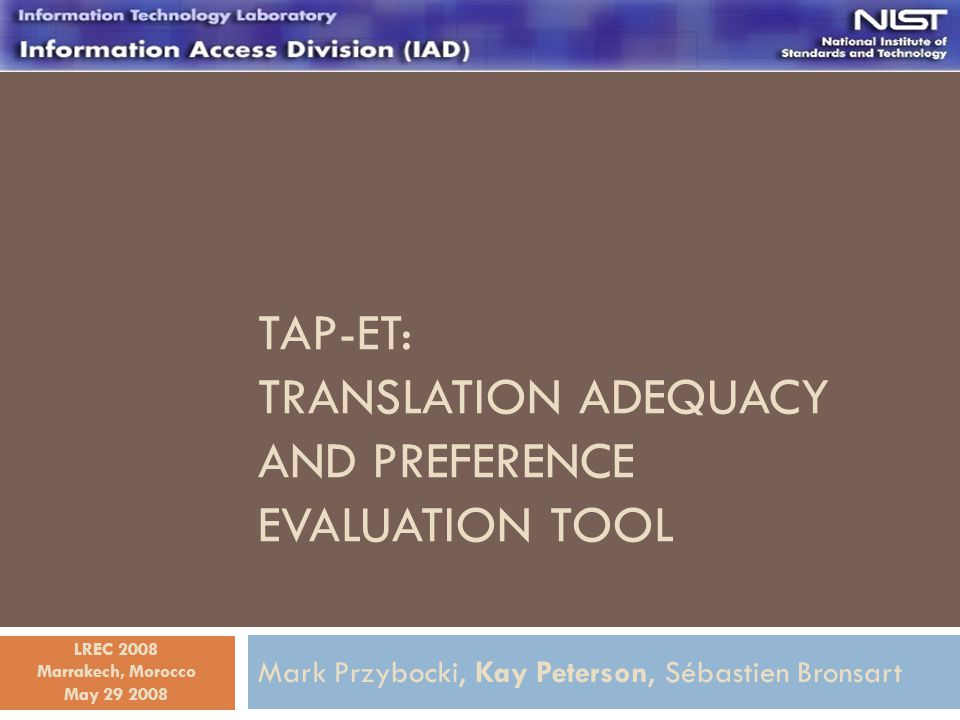 TAP-ET: TRANSLATION ADEQUACY AND PREFERENCE EVALUATION TOOL Mark Przybocki, Kay Peterson, Sébastien Bronsart May 29 2008 LREC 2008 Marrakech, Morocco