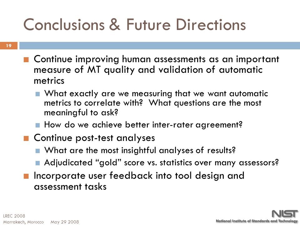 Conclusions & Future Directions Continue improving human assessments as an important measure of MT quality and validation of automatic metrics What ex