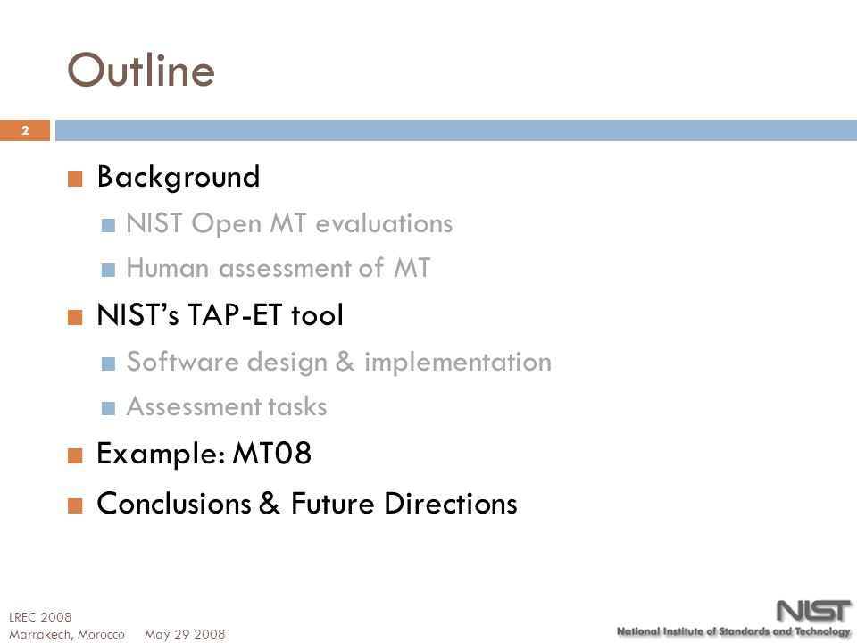 Outline Background NIST Open MT evaluations Human assessment of MT NIST's TAP-ET tool Software design & implementation Assessment tasks Example: MT08 Conclusions & Future Directions May 29 2008 2 LREC 2008 Marrakech, Morocco