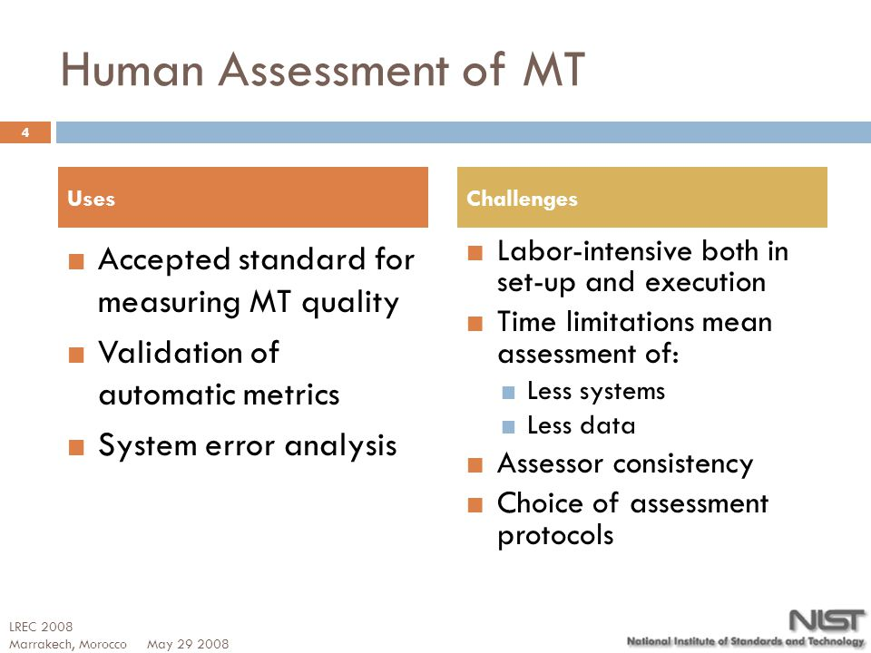 Human Assessment of MT Accepted standard for measuring MT quality Validation of automatic metrics System error analysis Labor-intensive both in set-up