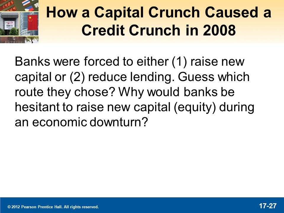 © 2012 Pearson Prentice Hall. All rights reserved. 17-27 How a Capital Crunch Caused a Credit Crunch in 2008 Banks were forced to either (1) raise new