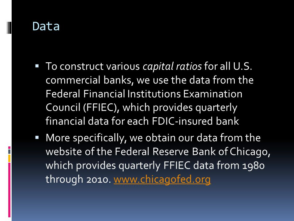 Data  To construct various capital ratios for all U.S. commercial banks, we use the data from the Federal Financial Institutions Examination Council