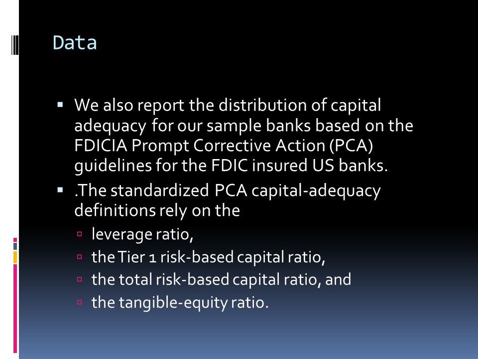Data  We also report the distribution of capital adequacy for our sample banks based on the FDICIA Prompt Corrective Action (PCA) guidelines for the FDIC insured US banks.