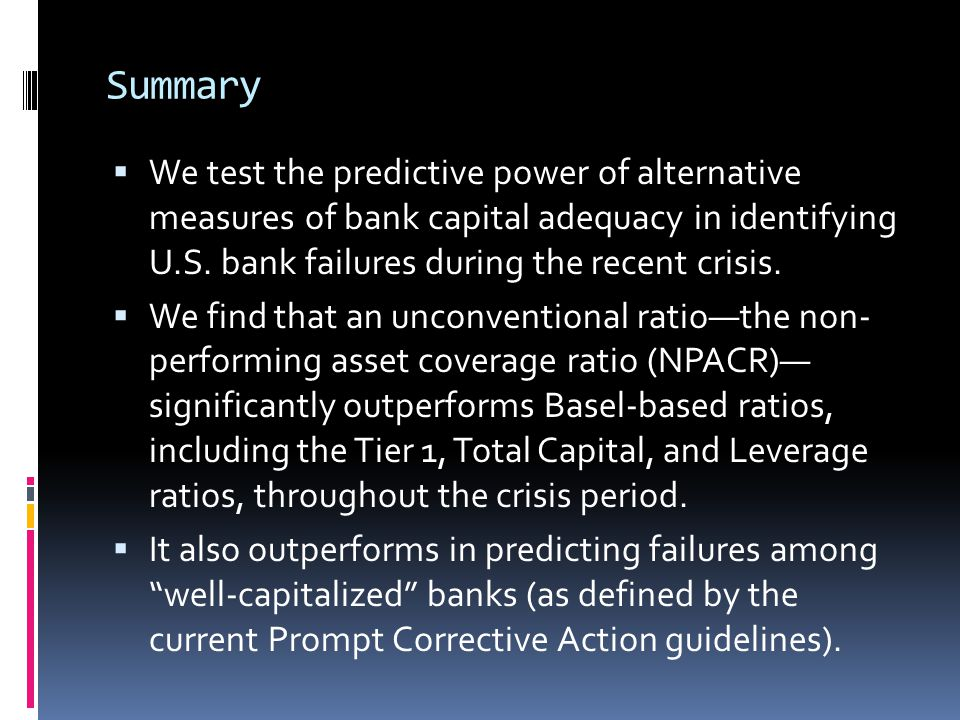 Summary  We test the predictive power of alternative measures of bank capital adequacy in identifying U.S. bank failures during the recent crisis. 