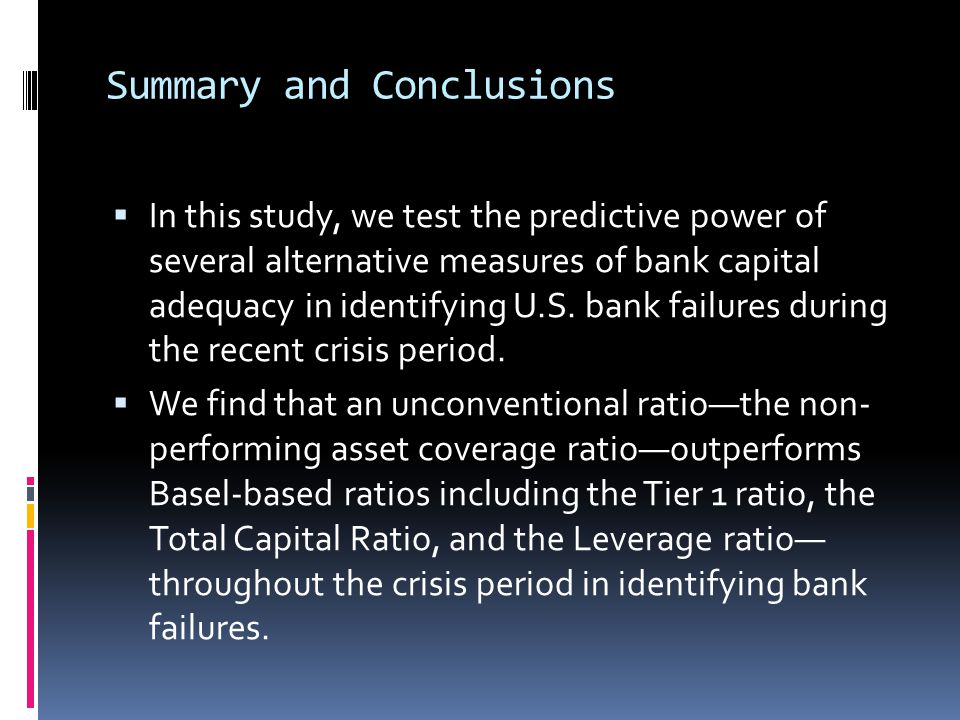 Summary and Conclusions  In this study, we test the predictive power of several alternative measures of bank capital adequacy in identifying U.S. ban