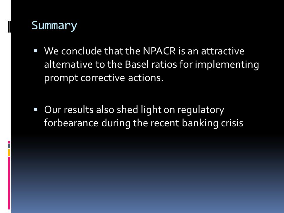 Summary  We conclude that the NPACR is an attractive alternative to the Basel ratios for implementing prompt corrective actions.