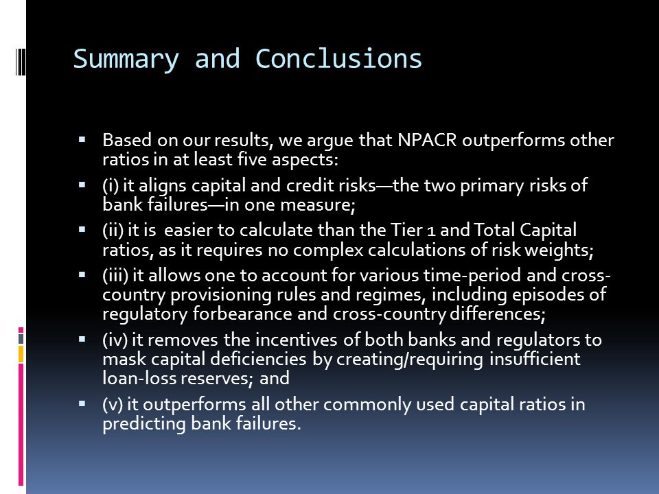 Summary and Conclusions  Based on our results, we argue that NPACR outperforms other ratios in at least five aspects:  (i) it aligns capital and credit risks—the two primary risks of bank failures—in one measure;  (ii) it is easier to calculate than the Tier 1 and Total Capital ratios, as it requires no complex calculations of risk weights;  (iii) it allows one to account for various time-period and cross- country provisioning rules and regimes, including episodes of regulatory forbearance and cross-country differences;  (iv) it removes the incentives of both banks and regulators to mask capital deficiencies by creating/requiring insufficient loan-loss reserves; and  (v) it outperforms all other commonly used capital ratios in predicting bank failures.