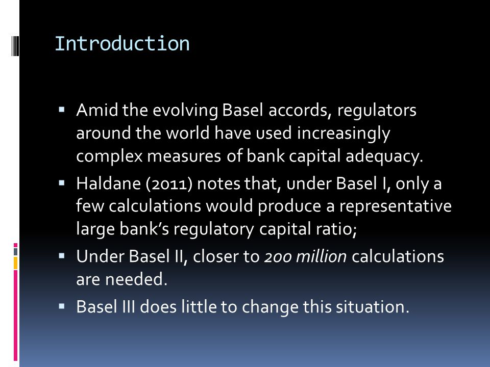 Introduction  Amid the evolving Basel accords, regulators around the world have used increasingly complex measures of bank capital adequacy.  Haldan