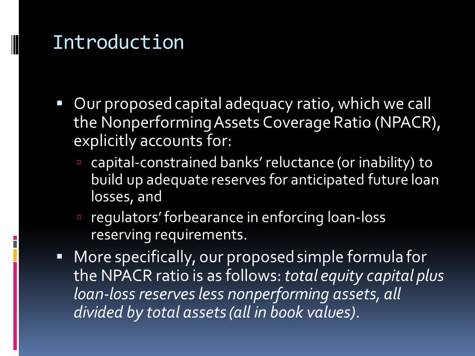 Introduction  Our proposed capital adequacy ratio, which we call the Nonperforming Assets Coverage Ratio (NPACR), explicitly accounts for:  capital-