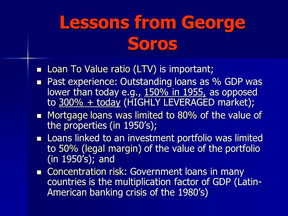 Lessons from George Soros Loan To Value ratio (LTV) is important; Loan To Value ratio (LTV) is important; Past experience: Outstanding loans as % GDP