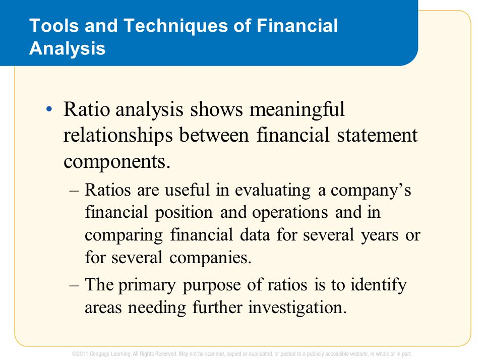 Tools and Techniques of Financial Analysis Ratio analysis shows meaningful relationships between financial statement components. –Ratios are useful in