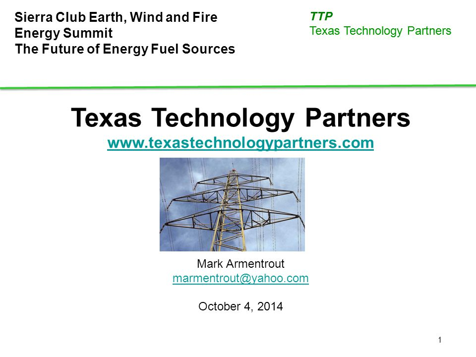 1 TTP Texas Technology Partners Sierra Club Earth, Wind and Fire Energy Summit The Future of Energy Fuel Sources Texas Technology Partners www.texaste