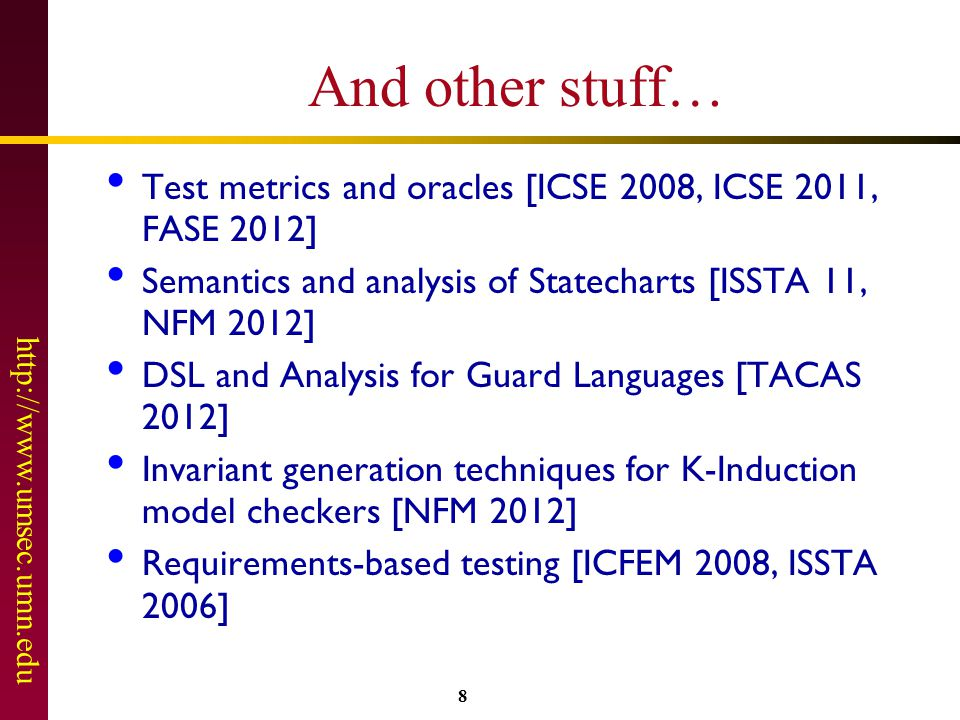 http://www.umsec.umn.edu 8 And other stuff… Test metrics and oracles [ICSE 2008, ICSE 2011, FASE 2012] Semantics and analysis of Statecharts [ISSTA 11, NFM 2012] DSL and Analysis for Guard Languages [TACAS 2012] Invariant generation techniques for K-Induction model checkers [NFM 2012] Requirements-based testing [ICFEM 2008, ISSTA 2006]
