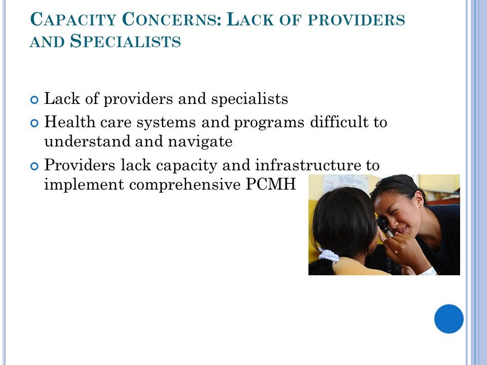 C APACITY C ONCERNS : L ACK OF PROVIDERS AND S PECIALISTS Lack of providers and specialists Health care systems and programs difficult to understand a