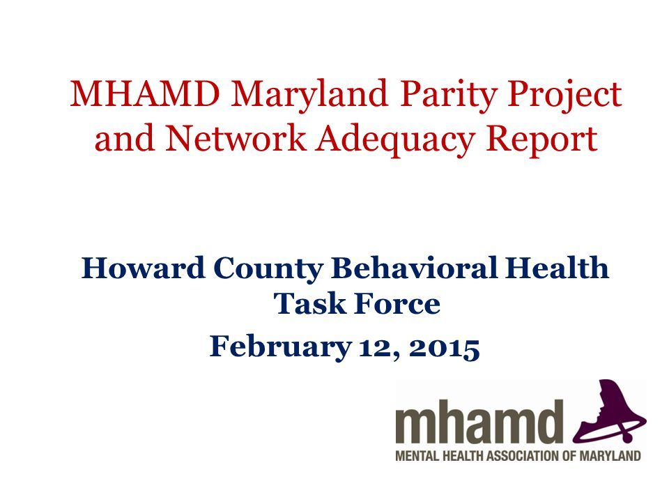 MHAMD Maryland Parity Project and Network Adequacy Report Howard County Behavioral Health Task Force February 12, 2015