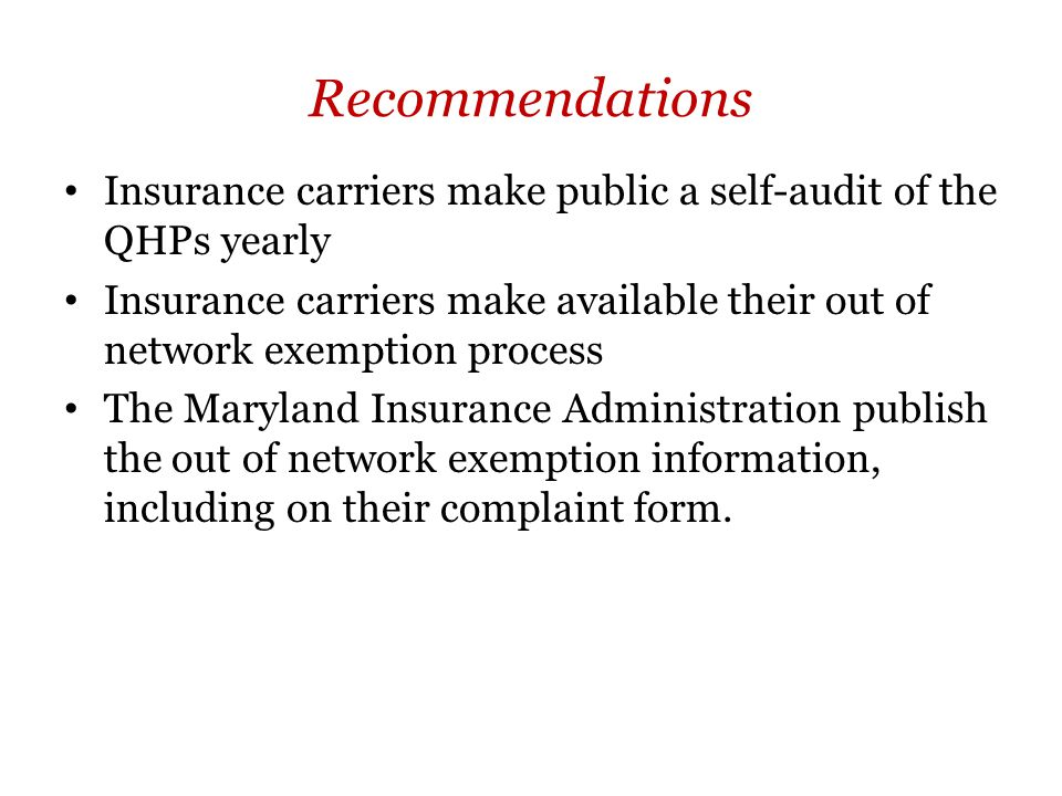 Recommendations Insurance carriers make public a self-audit of the QHPs yearly Insurance carriers make available their out of network exemption process The Maryland Insurance Administration publish the out of network exemption information, including on their complaint form.