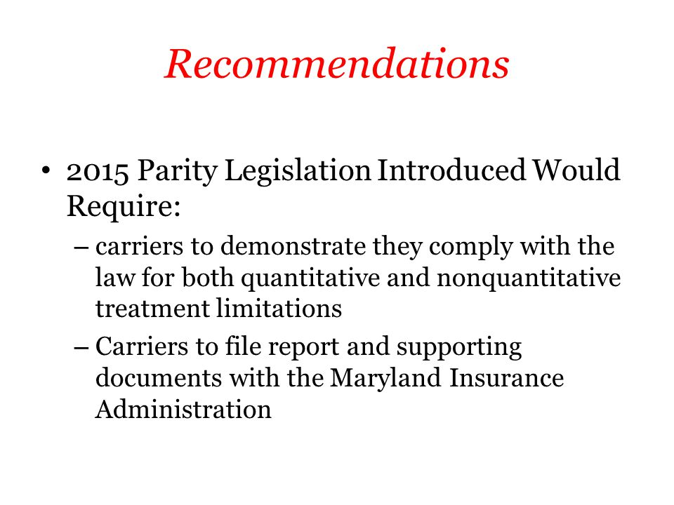 Recommendations 2015 Parity Legislation Introduced Would Require: – carriers to demonstrate they comply with the law for both quantitative and nonquantitative treatment limitations – Carriers to file report and supporting documents with the Maryland Insurance Administration