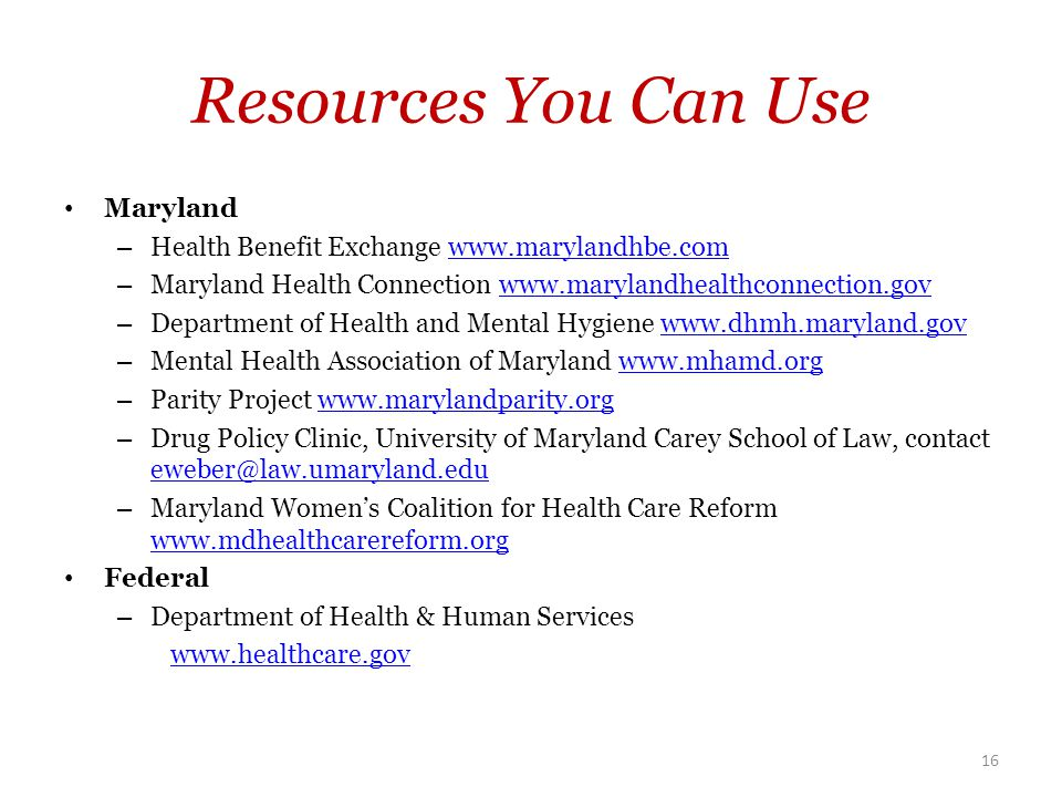 Resources You Can Use Maryland – Health Benefit Exchange www.marylandhbe.comwww.marylandhbe.com – Maryland Health Connection www.marylandhealthconnection.govwww.marylandhealthconnection.gov – Department of Health and Mental Hygiene www.dhmh.maryland.govwww.dhmh.maryland.gov – Mental Health Association of Maryland www.mhamd.orgwww.mhamd.org – Parity Project www.marylandparity.orgwww.marylandparity.org – Drug Policy Clinic, University of Maryland Carey School of Law, contact eweber@law.umaryland.edu eweber@law.umaryland.edu – Maryland Women's Coalition for Health Care Reform www.mdhealthcarereform.org www.mdhealthcarereform.org Federal – Department of Health & Human Services www.healthcare.gov 16