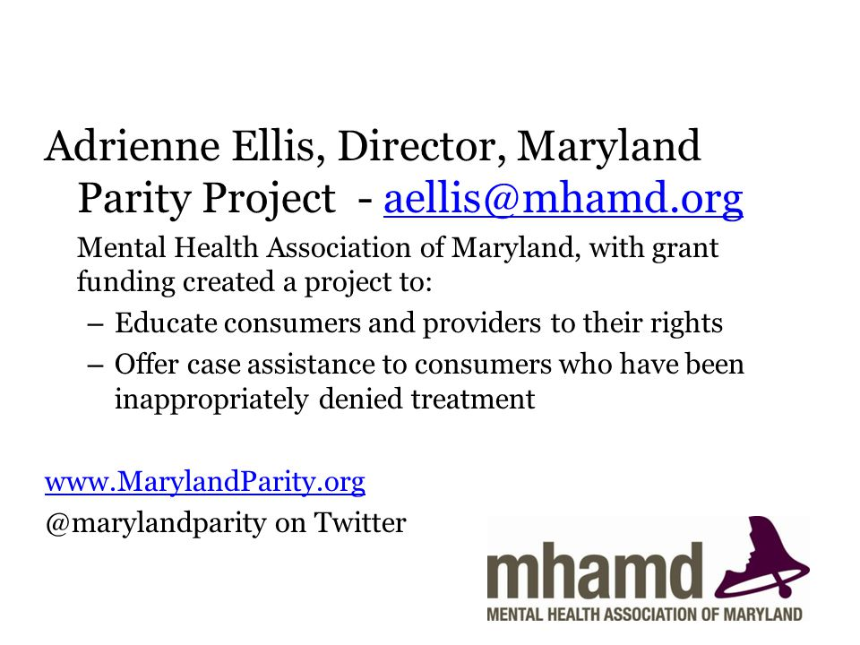 Adrienne Ellis, Director, Maryland Parity Project - aellis@mhamd.orgaellis@mhamd.org Mental Health Association of Maryland, with grant funding created a project to: – Educate consumers and providers to their rights – Offer case assistance to consumers who have been inappropriately denied treatment www.MarylandParity.org @marylandparity on Twitter