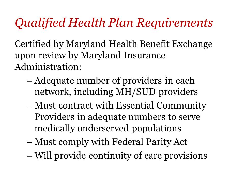 Qualified Health Plan Requirements Certified by Maryland Health Benefit Exchange upon review by Maryland Insurance Administration: – Adequate number of providers in each network, including MH/SUD providers – Must contract with Essential Community Providers in adequate numbers to serve medically underserved populations – Must comply with Federal Parity Act – Will provide continuity of care provisions