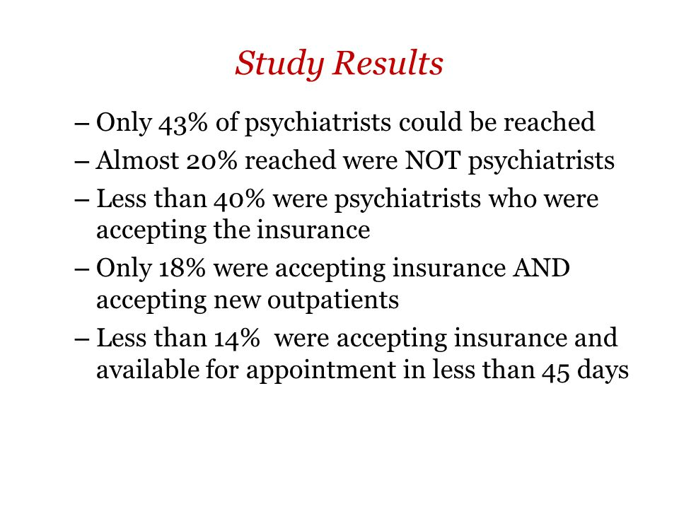 Study Results – Only 43% of psychiatrists could be reached – Almost 20% reached were NOT psychiatrists – Less than 40% were psychiatrists who were accepting the insurance – Only 18% were accepting insurance AND accepting new outpatients – Less than 14% were accepting insurance and available for appointment in less than 45 days