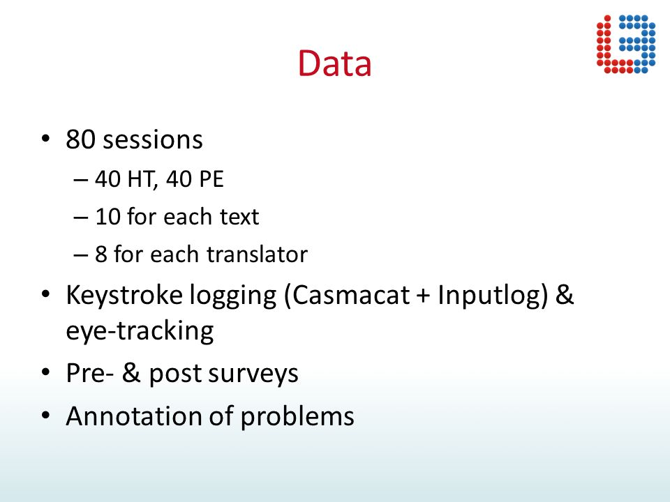 Data 80 sessions – 40 HT, 40 PE – 10 for each text – 8 for each translator Keystroke logging (Casmacat + Inputlog) & eye-tracking Pre- & post surveys Annotation of problems