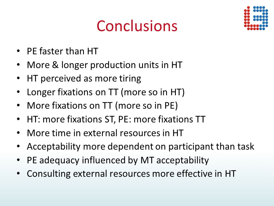 Conclusions PE faster than HT More & longer production units in HT HT perceived as more tiring Longer fixations on TT (more so in HT) More fixations on TT (more so in PE) HT: more fixations ST, PE: more fixations TT More time in external resources in HT Acceptability more dependent on participant than task PE adequacy influenced by MT acceptability Consulting external resources more effective in HT