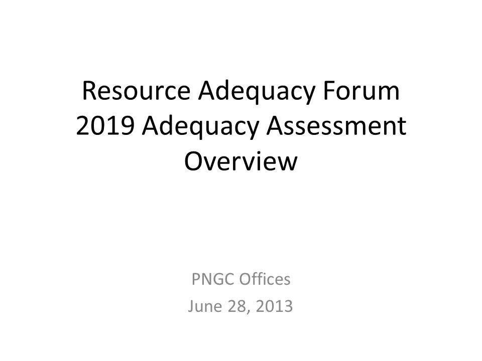 Resource Adequacy Forum 2019 Adequacy Assessment Overview PNGC Offices June 28, 2013