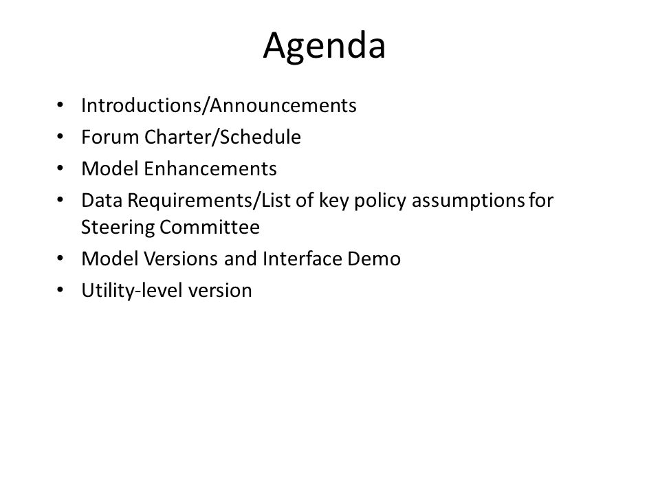 Agenda Introductions/Announcements Forum Charter/Schedule Model Enhancements Data Requirements/List of key policy assumptions for Steering Committee M
