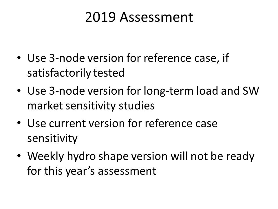 2019 Assessment Use 3-node version for reference case, if satisfactorily tested Use 3-node version for long-term load and SW market sensitivity studie