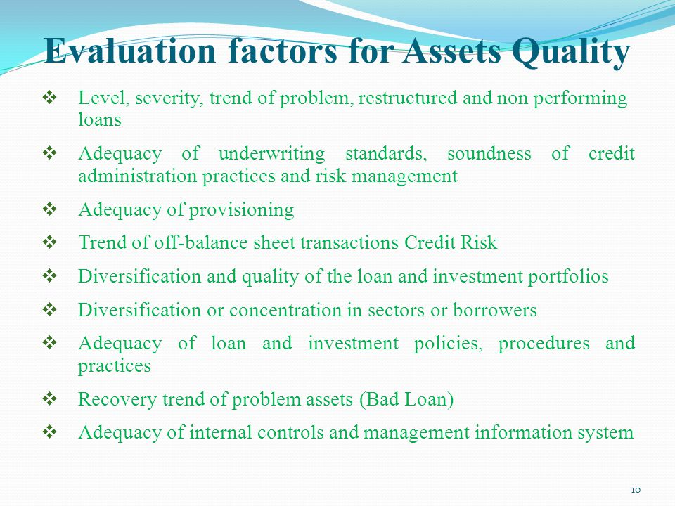 Evaluation factors for Assets Quality  Level, severity, trend of problem, restructured and non performing loans  Adequacy of underwriting standards, soundness of credit administration practices and risk management  Adequacy of provisioning  Trend of off-balance sheet transactions Credit Risk  Diversification and quality of the loan and investment portfolios  Diversification or concentration in sectors or borrowers  Adequacy of loan and investment policies, procedures and practices  Recovery trend of problem assets (Bad Loan)  Adequacy of internal controls and management information system 10