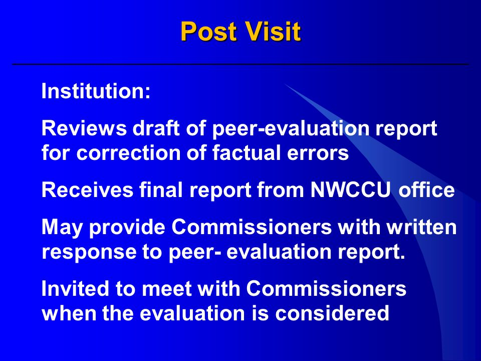 Post Visit Institution: Reviews draft of peer-evaluation report for correction of factual errors Receives final report from NWCCU office May provide Commissioners with written response to peer- evaluation report.