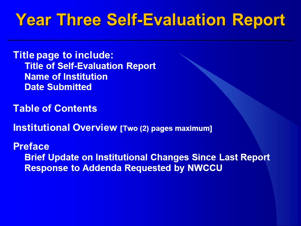 Year Three Self-Evaluation Report Title page to include: Title of Self-Evaluation Report Name of Institution Date Submitted Table of Contents Institutional Overview [Two (2) pages maximum] Preface Brief Update on Institutional Changes Since Last Report Response to Addenda Requested by NWCCU