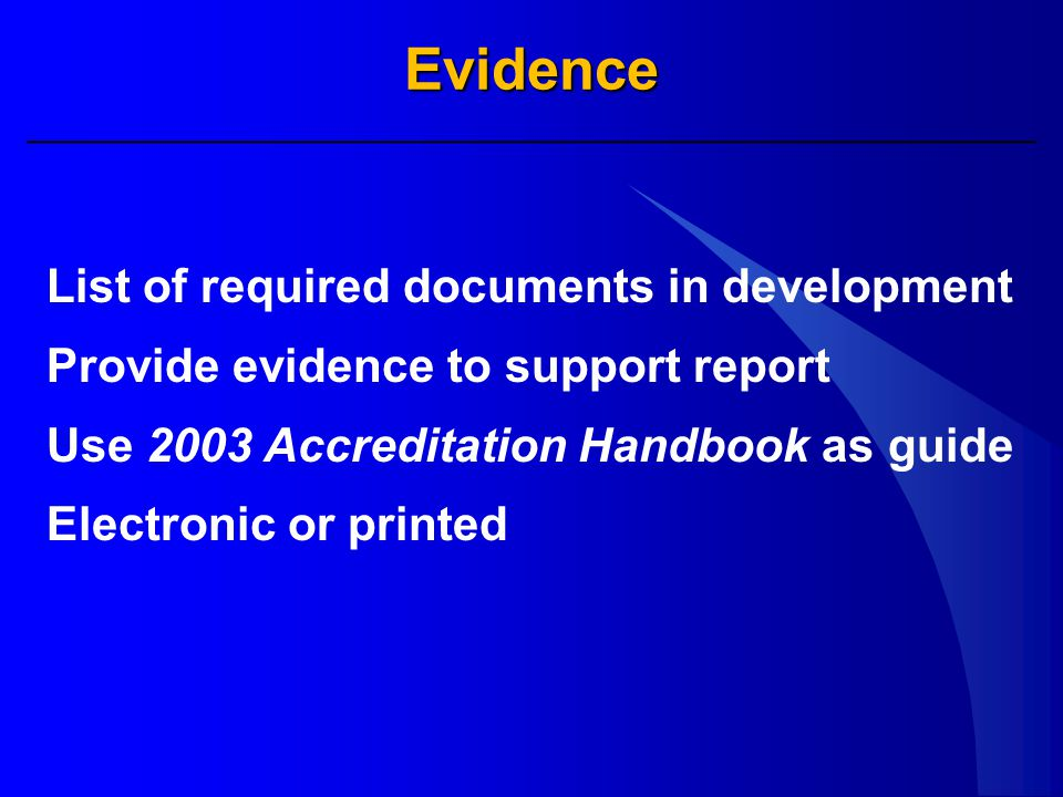 Evidence List of required documents in development Provide evidence to support report Use 2003 Accreditation Handbook as guide Electronic or printed