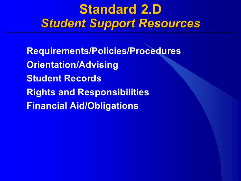Standard 2.D Student Support Resources Requirements/Policies/Procedures Orientation/Advising Student Records Rights and Responsibilities Financial Aid/Obligations