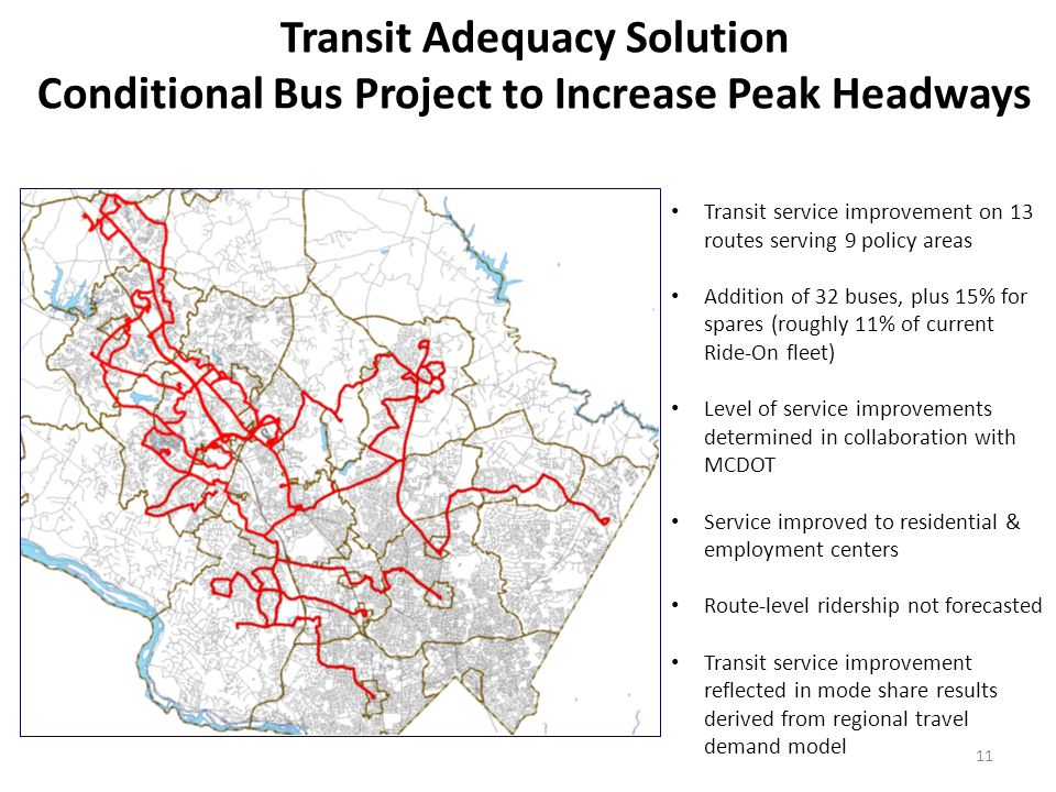 Transit Adequacy Solution Conditional Bus Project to Increase Peak Headways 11 Transit service improvement on 13 routes serving 9 policy areas Addition of 32 buses, plus 15% for spares (roughly 11% of current Ride-On fleet) Level of service improvements determined in collaboration with MCDOT Service improved to residential & employment centers Route-level ridership not forecasted Transit service improvement reflected in mode share results derived from regional travel demand model