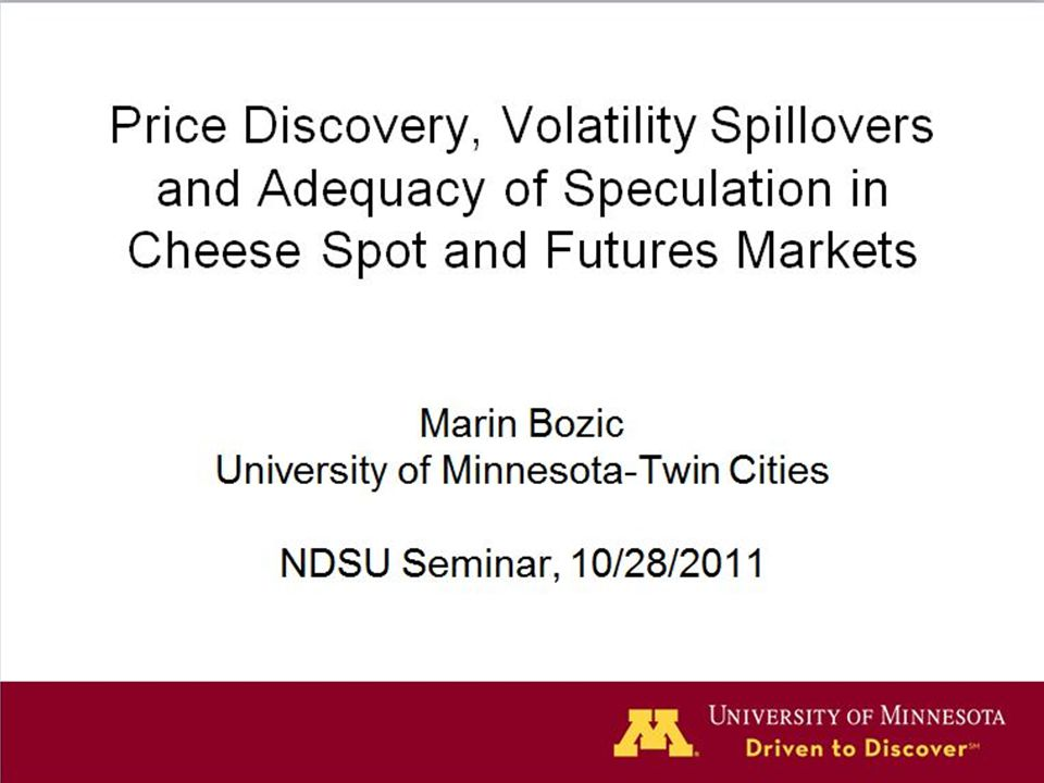 Price Discovery, Volatility Spillovers and Adequacy of Speculation in Cheese Spot and Futures Markets Marin Bozic University of Minnesota-Twin Cities NDSU Seminar, 10/28/2011 1