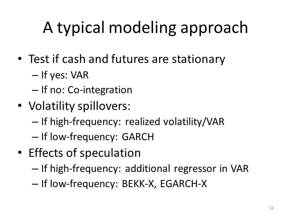 A typical modeling approach Test if cash and futures are stationary – If yes: VAR – If no: Co-integration Volatility spillovers: – If high-frequency: realized volatility/VAR – If low-frequency: GARCH Effects of speculation – If high-frequency: additional regressor in VAR – If low-frequency: BEKK-X, EGARCH-X 16