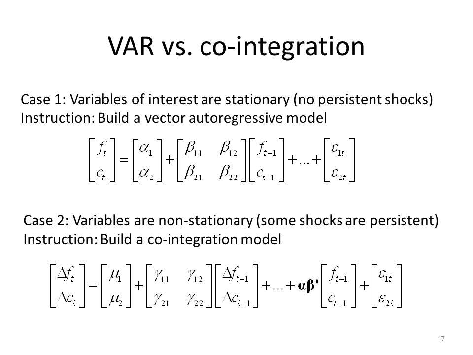 VAR vs. co-integration 17 Case 1: Variables of interest are stationary (no persistent shocks) Instruction: Build a vector autoregressive model Case 2: