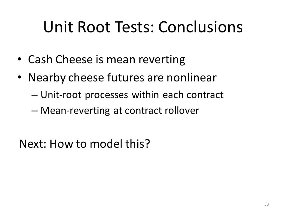 Unit Root Tests: Conclusions Cash Cheese is mean reverting Nearby cheese futures are nonlinear – Unit-root processes within each contract – Mean-reverting at contract rollover Next: How to model this.