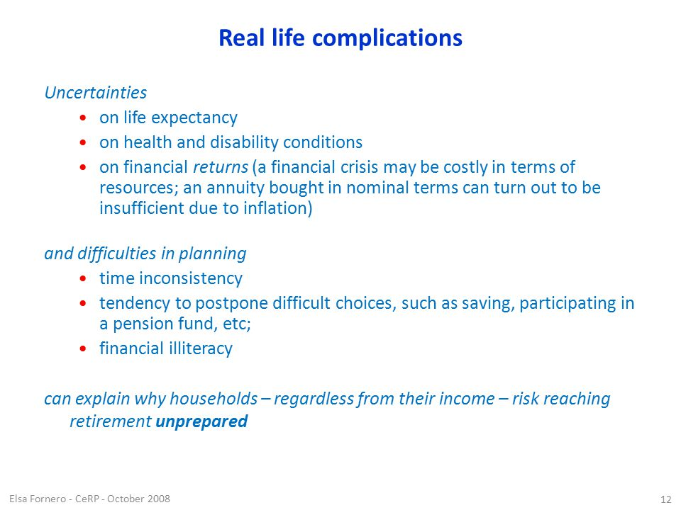 Elsa Fornero - CeRP - October 2008 12 Real life complications Uncertainties on life expectancy on health and disability conditions on financial returns (a financial crisis may be costly in terms of resources; an annuity bought in nominal terms can turn out to be insufficient due to inflation) and difficulties in planning time inconsistency tendency to postpone difficult choices, such as saving, participating in a pension fund, etc; financial illiteracy can explain why households – regardless from their income – risk reaching retirement unprepared