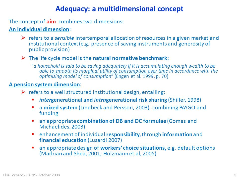 Elsa Fornero - CeRP - October 2008 4 Adequacy: a multidimensional concept The concept of aim combines two dimensions: An individual dimension:  refers to a sensible intertemporal allocation of resources in a given market and institutional context (e.g.