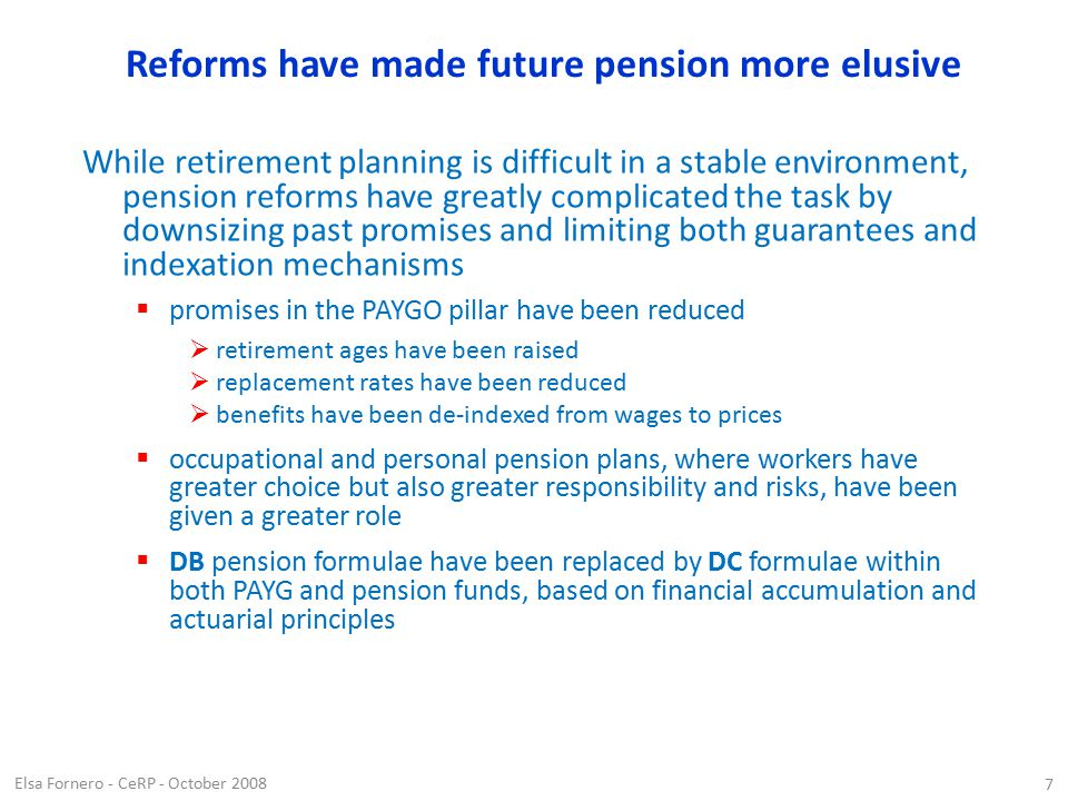 Elsa Fornero - CeRP - October 2008 7 Reforms have made future pension more elusive While retirement planning is difficult in a stable environment, pension reforms have greatly complicated the task by downsizing past promises and limiting both guarantees and indexation mechanisms  promises in the PAYGO pillar have been reduced  retirement ages have been raised  replacement rates have been reduced  benefits have been de-indexed from wages to prices  occupational and personal pension plans, where workers have greater choice but also greater responsibility and risks, have been given a greater role  DB pension formulae have been replaced by DC formulae within both PAYG and pension funds, based on financial accumulation and actuarial principles