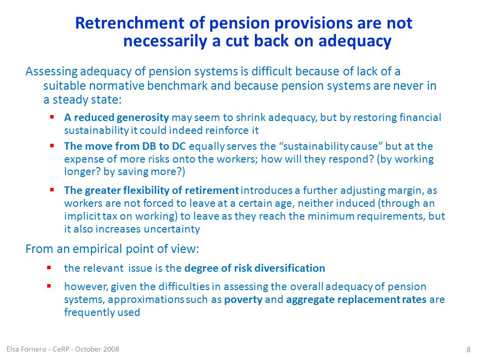Elsa Fornero - CeRP - October 2008 8 Retrenchment of pension provisions are not necessarily a cut back on adequacy Assessing adequacy of pension systems is difficult because of lack of a suitable normative benchmark and because pension systems are never in a steady state:  A reduced generosity may seem to shrink adequacy, but by restoring financial sustainability it could indeed reinforce it  The move from DB to DC equally serves the sustainability cause but at the expense of more risks onto the workers; how will they respond.