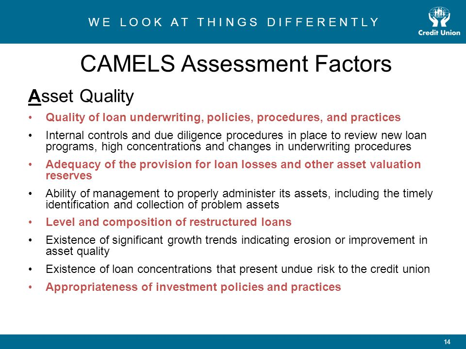 W E L O O K A T T H I N G S D I F F E R E N T L Y 14 CAMELS Assessment Factors Asset Quality Quality of loan underwriting, policies, procedures, and practices Internal controls and due diligence procedures in place to review new loan programs, high concentrations and changes in underwriting procedures Adequacy of the provision for loan losses and other asset valuation reserves Ability of management to properly administer its assets, including the timely identification and collection of problem assets Level and composition of restructured loans Existence of significant growth trends indicating erosion or improvement in asset quality Existence of loan concentrations that present undue risk to the credit union Appropriateness of investment policies and practices