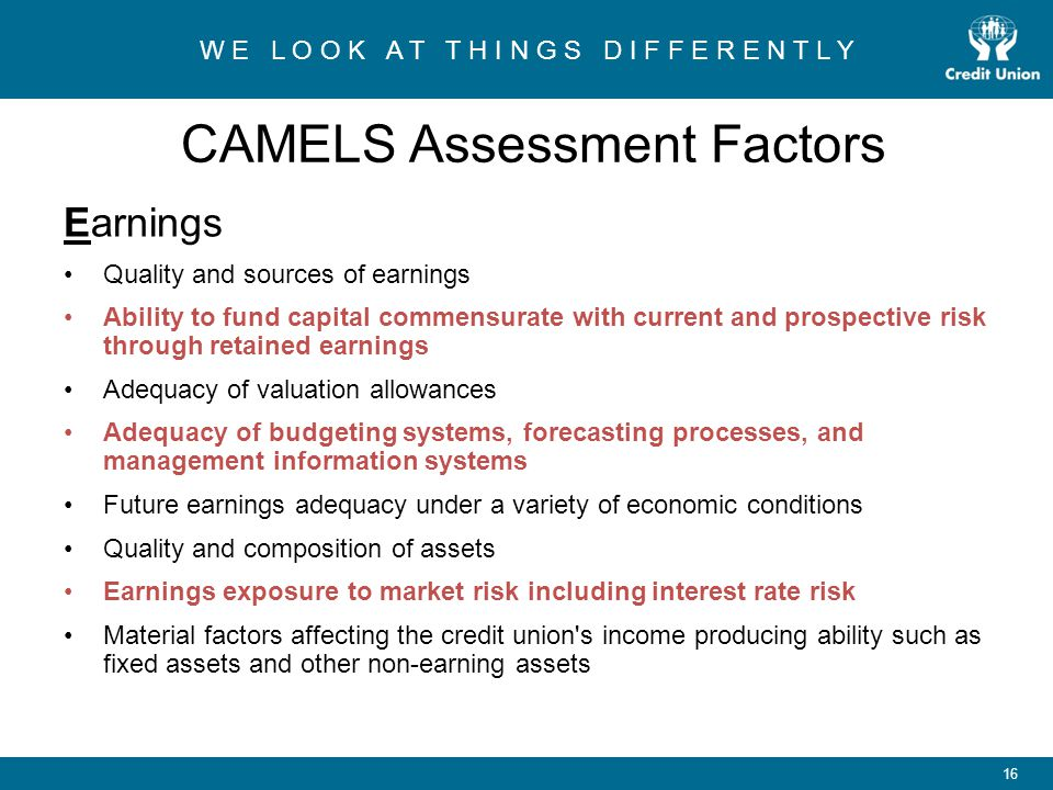 W E L O O K A T T H I N G S D I F F E R E N T L Y 16 CAMELS Assessment Factors Earnings Quality and sources of earnings Ability to fund capital commensurate with current and prospective risk through retained earnings Adequacy of valuation allowances Adequacy of budgeting systems, forecasting processes, and management information systems Future earnings adequacy under a variety of economic conditions Quality and composition of assets Earnings exposure to market risk including interest rate risk Material factors affecting the credit union s income producing ability such as fixed assets and other non-earning assets