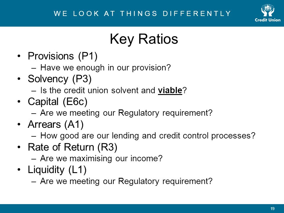 W E L O O K A T T H I N G S D I F F E R E N T L Y 19 Key Ratios Provisions (P1) –Have we enough in our provision.