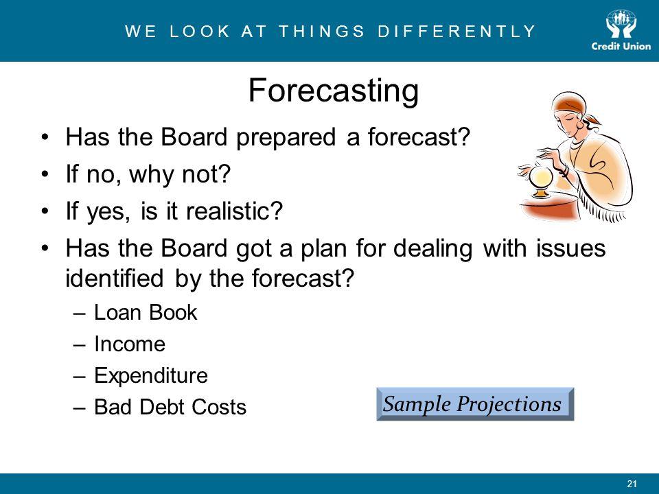 W E L O O K A T T H I N G S D I F F E R E N T L Y 21 Forecasting Has the Board prepared a forecast.