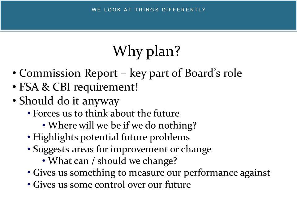 W E L O O K A T T H I N G S D I F F E R E N T L Y Commission Report – key part of Board's role FSA & CBI requirement.